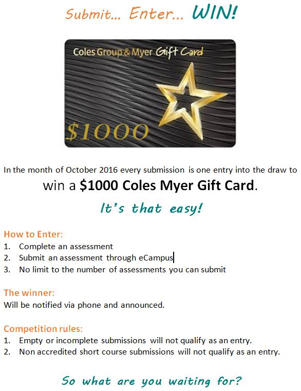 In the month of October 2016 every submission is one entry into the draw to win a $1000 Coles Myer Gift Card. To enter: 1. Complete an assessment; 2. Submit an assessment through eCampus; 3. No limit to the number of assessments you can submit