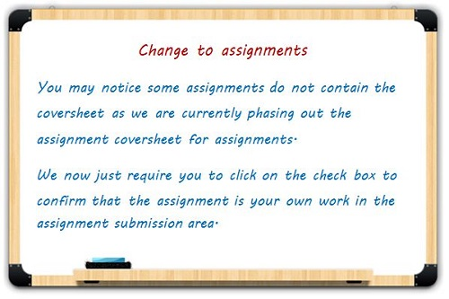 Change to assignments: You may notice some assignments do not contain the coversheet as we are currently phasing out the assignment coversheet for assignments. We now just require you to click on the check box to confirm that the assignment is your own work in the assignment submission area.