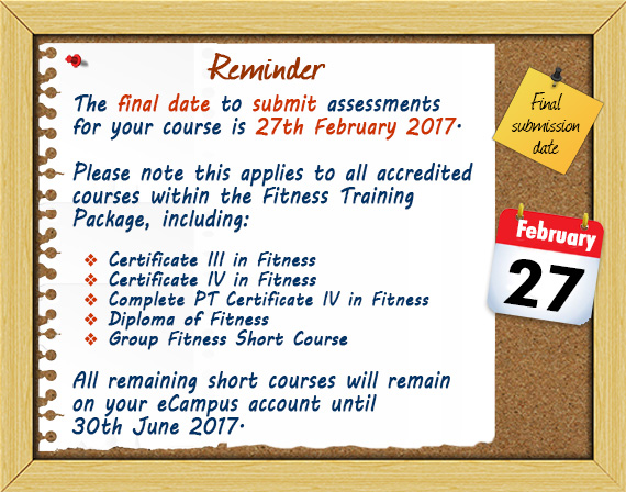 The final date to submit assessments for your course is 27th February 2017.   Please note this applies to all accredited courses within the Fitness Training Package, including:   Certificate III in Fitness, Certificate IV in Fitness, Complete PT Certificate IV in Fitness, Diploma of Fitness, Group Fitness Short Course.   All remaining short courses will remain on your eCampus account until 30th June 2017.